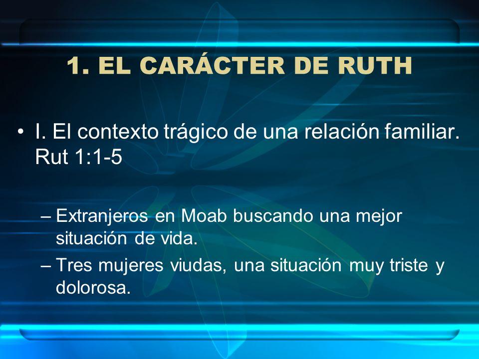 1. EL CARÁCTER DE RUTH I. El contexto trágico de una relación familiar. Rut 1:1-5 –Extranjeros en Moab buscando una mejor situación de vida. –Tres muj