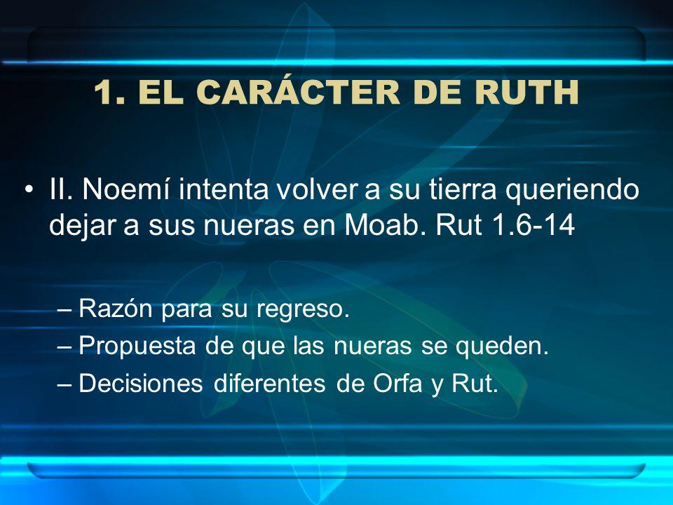 1. EL CARÁCTER DE RUTH II. Noemí intenta volver a su tierra queriendo dejar a sus nueras en Moab. Rut 1.6-14 –Razón para su regreso. –Propuesta de que
