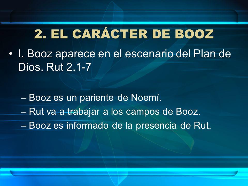 2. EL CARÁCTER DE BOOZ I. Booz aparece en el escenario del Plan de Dios. Rut 2.1-7 –Booz es un pariente de Noemí. –Rut va a trabajar a los campos de B