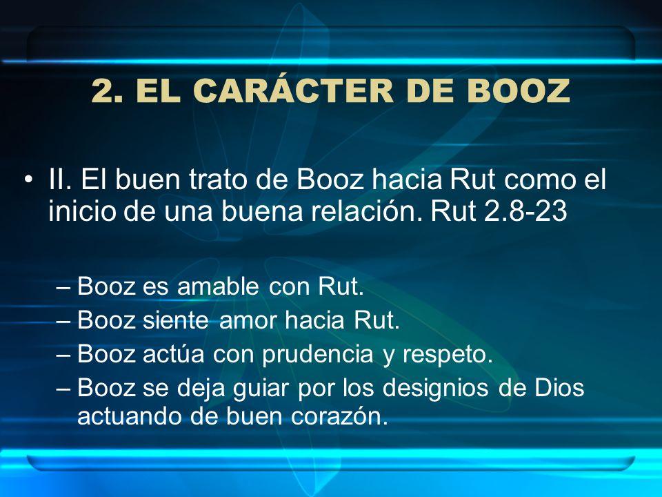 2. EL CARÁCTER DE BOOZ II. El buen trato de Booz hacia Rut como el inicio de una buena relación. Rut 2.8-23 –Booz es amable con Rut. –Booz siente amor