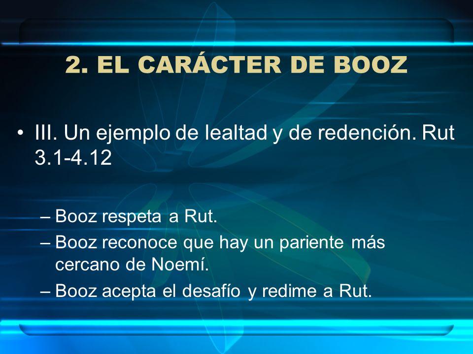 2. EL CARÁCTER DE BOOZ III. Un ejemplo de lealtad y de redención. Rut 3.1-4.12 –Booz respeta a Rut. –Booz reconoce que hay un pariente más cercano de