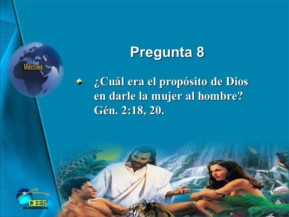 Pregunta 8 ¿Cuál era el propósito de Dios en darle la mujer al hombre? Gén. 2:18, 20.
