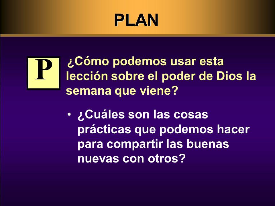PLAN ¿Cómo podemos usar esta lección sobre el poder de Dios la semana que viene? ¿Cuáles son las cosas prácticas que podemos hacer para compartir las