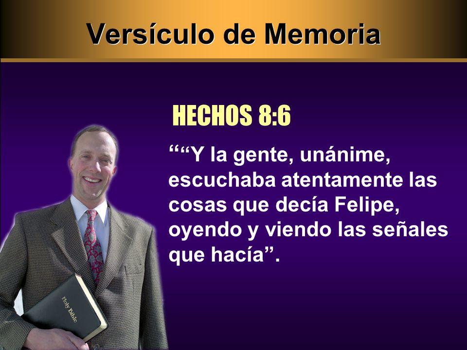 Versículo de Memoria HECHOS 8:6 Y la gente, unánime, escuchaba atentamente las cosas que decía Felipe, oyendo y viendo las señales que hacía.