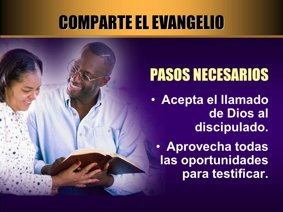 COMPARTE EL EVANGELIO PASOS NECESARIOS Acepta el llamado de Dios al discipulado. Aprovecha todas las oportunidades para testificar.