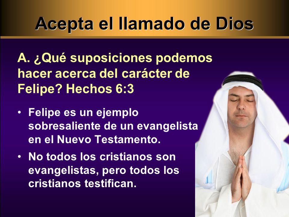 Acepta el llamado de Dios A.¿Qué suposiciones podemos hacer acerca del carácter de Felipe.