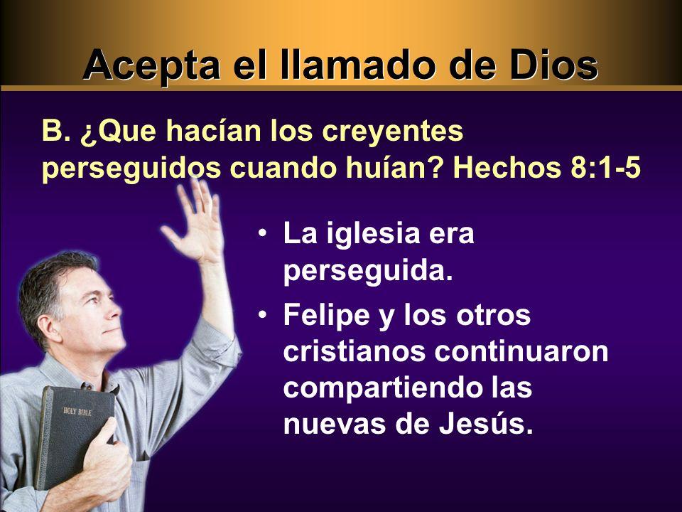 B. ¿Que hacían los creyentes perseguidos cuando huían? Hechos 8:1-5 La iglesia era perseguida. Felipe y los otros cristianos continuaron compartiendo