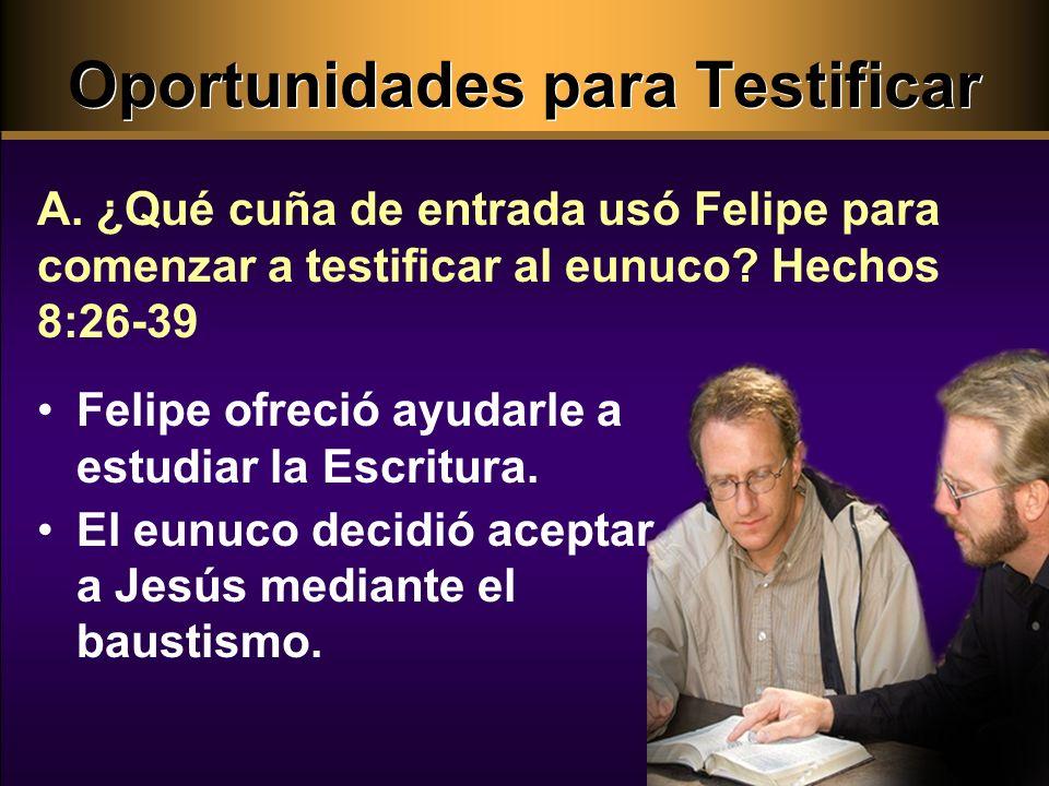 Oportunidades para Testificar Felipe ofreció ayudarle a estudiar la Escritura. El eunuco decidió aceptar a Jesús mediante el baustismo. A. ¿Qué cuña d