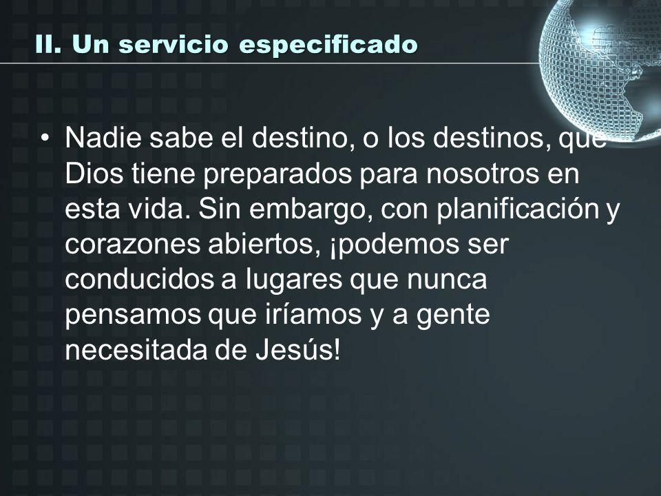 II. Un servicio especificado Nadie sabe el destino, o los destinos, que Dios tiene preparados para nosotros en esta vida. Sin embargo, con planificaci