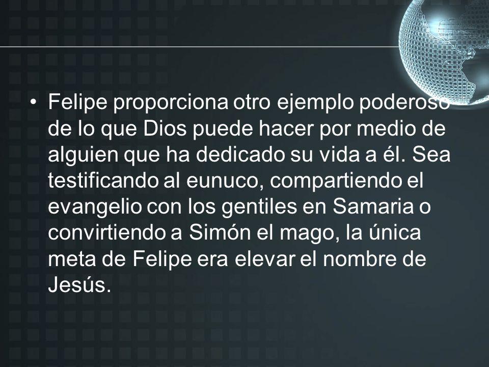Felipe proporciona otro ejemplo poderoso de lo que Dios puede hacer por medio de alguien que ha dedicado su vida a él.