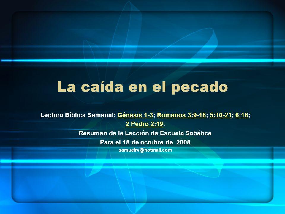 La caída en el pecado Lectura Bíblica Semanal: Génesis 1-3; Romanos 3:9-18; 5:10-21; 6:16;Génesis 1-3Romanos 3:9-185:10-216:16 2 Pedro 2:192 Pedro 2:1