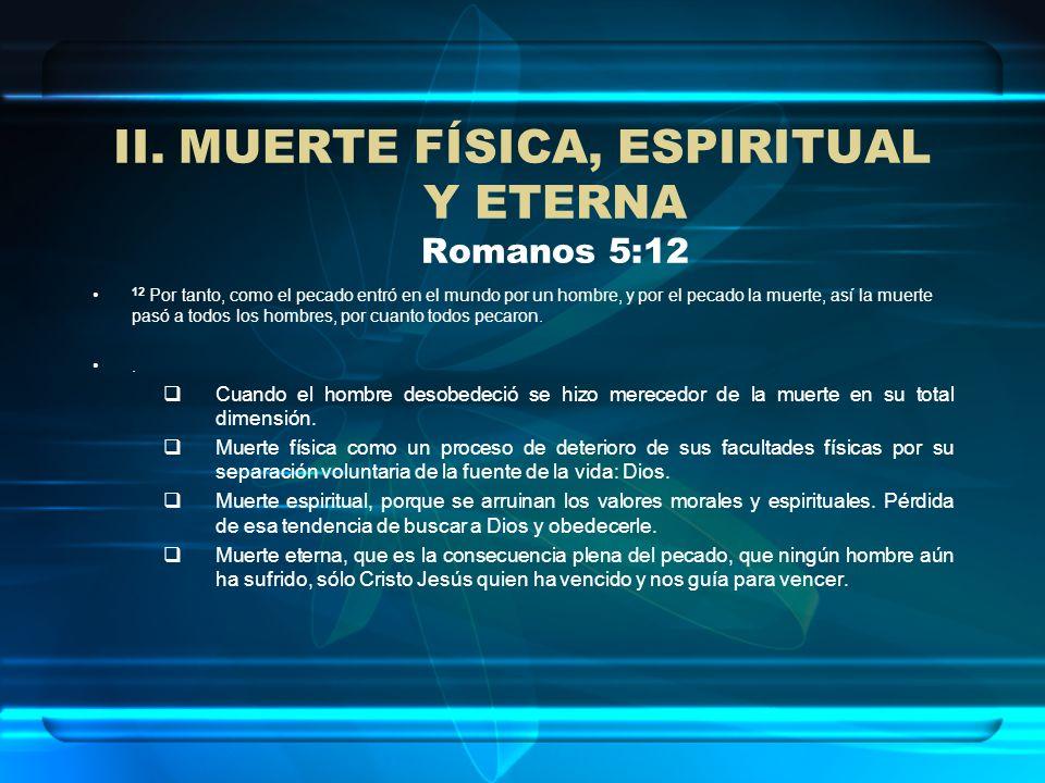 II.MUERTE FÍSICA, ESPIRITUAL Y ETERNA Romanos 5:12 12 Por tanto, como el pecado entró en el mundo por un hombre, y por el pecado la muerte, así la mue