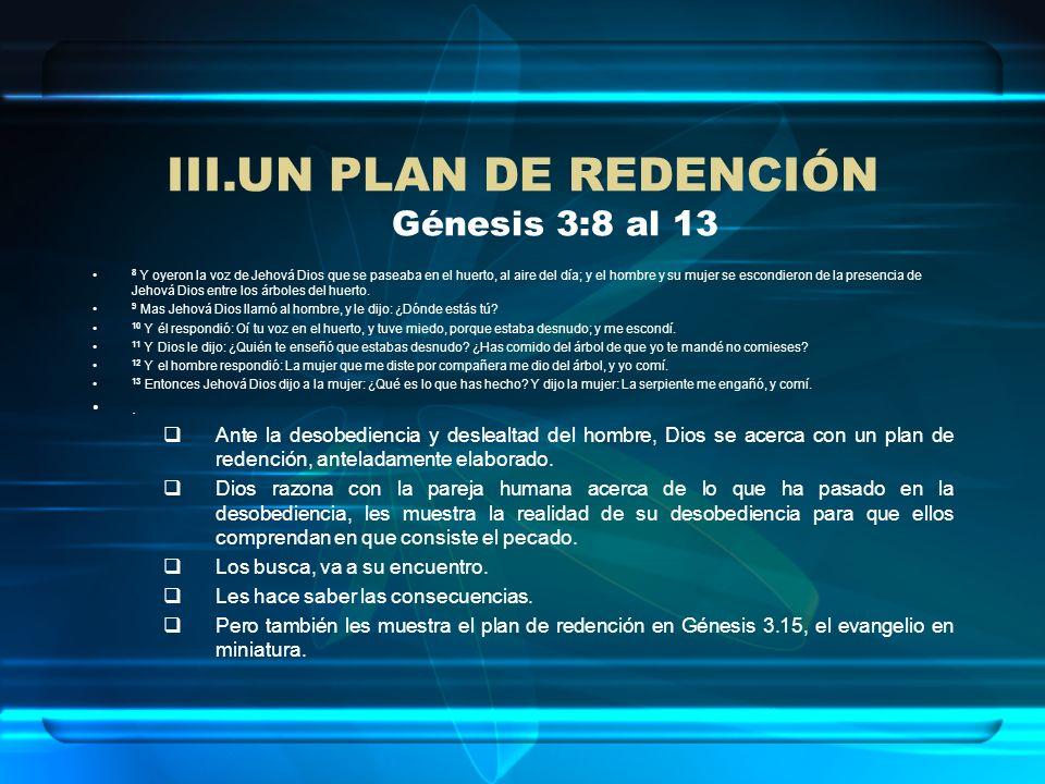 III.UN PLAN DE REDENCIÓN Génesis 3:8 al 13 8 Y oyeron la voz de Jehová Dios que se paseaba en el huerto, al aire del día; y el hombre y su mujer se es