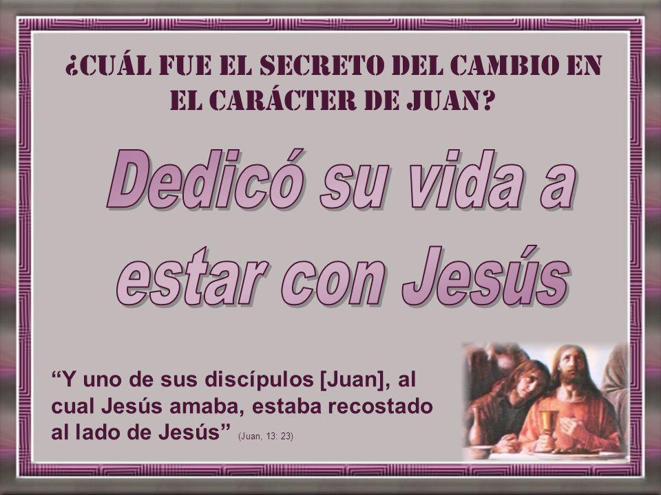 Y uno de sus discípulos [Juan], al cual Jesús amaba, estaba recostado al lado de Jesús (Juan, 13: 23) ¿Cuál fue el secreto del cambio en el carácter d
