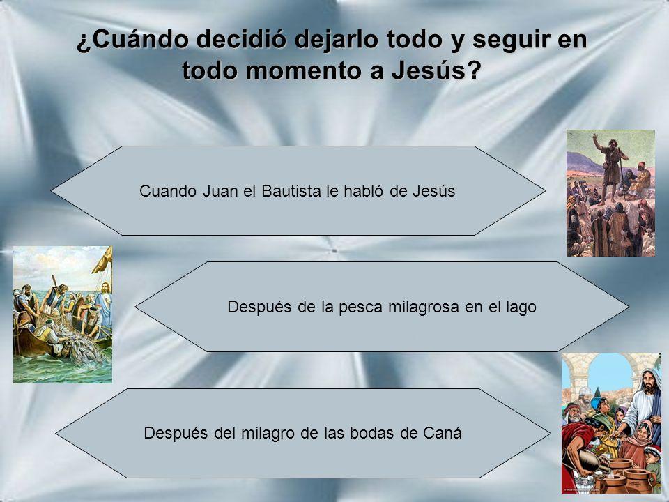¿Cuándo decidió dejarlo todo y seguir en todo momento a Jesús? Cuando Juan el Bautista le habló de Jesús Después de la pesca milagrosa en el lago Desp