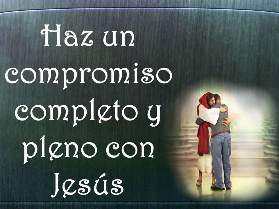Haz un compromiso completo y pleno con Jesús