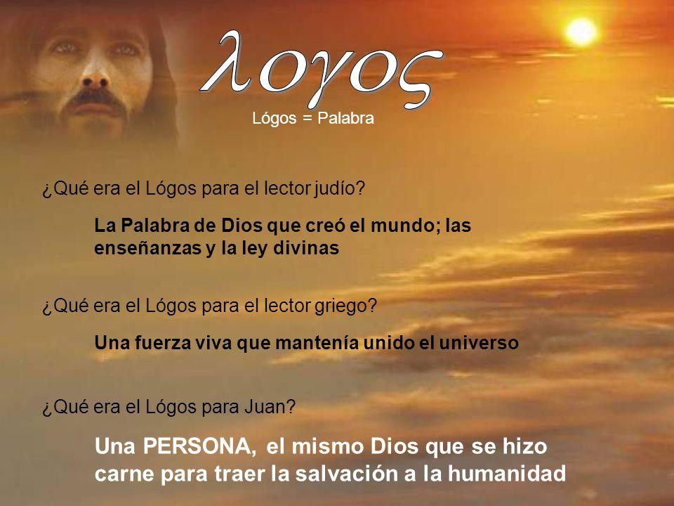 Lógos = Palabra ¿Qué era el Lógos para el lector judío? La Palabra de Dios que creó el mundo; las enseñanzas y la ley divinas ¿Qué era el Lógos para e
