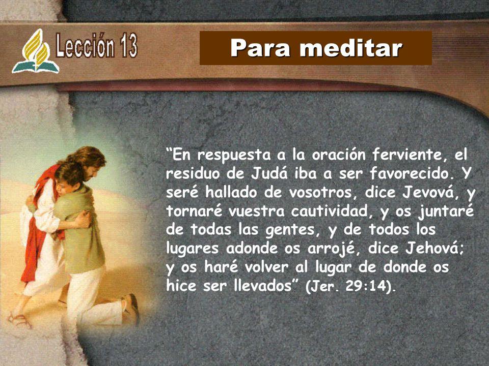 Para meditar En respuesta a la oración ferviente, el residuo de Judá iba a ser favorecido. Y seré hallado de vosotros, dice Jevová, y tornaré vuestra