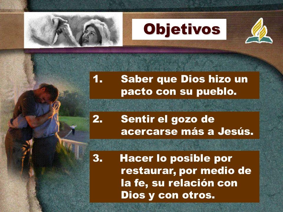 1. Saber que Dios hizo un pacto con su pueblo. 2. Sentir el gozo de acercarse más a Jesús. 3. Hacer lo posible por restaurar, por medio de la fe, su r