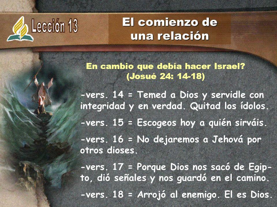 El comienzo de una relación -vers. 14 = Temed a Dios y servidle con integridad y en verdad. Quitad los ídolos. -vers. 15 = Escogeos hoy a quién sirvái
