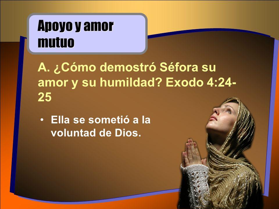 Ella se sometió a la voluntad de Dios. Apoyo y amor mutuo A. ¿Cómo demostró Séfora su amor y su humildad? Exodo 4:24- 25