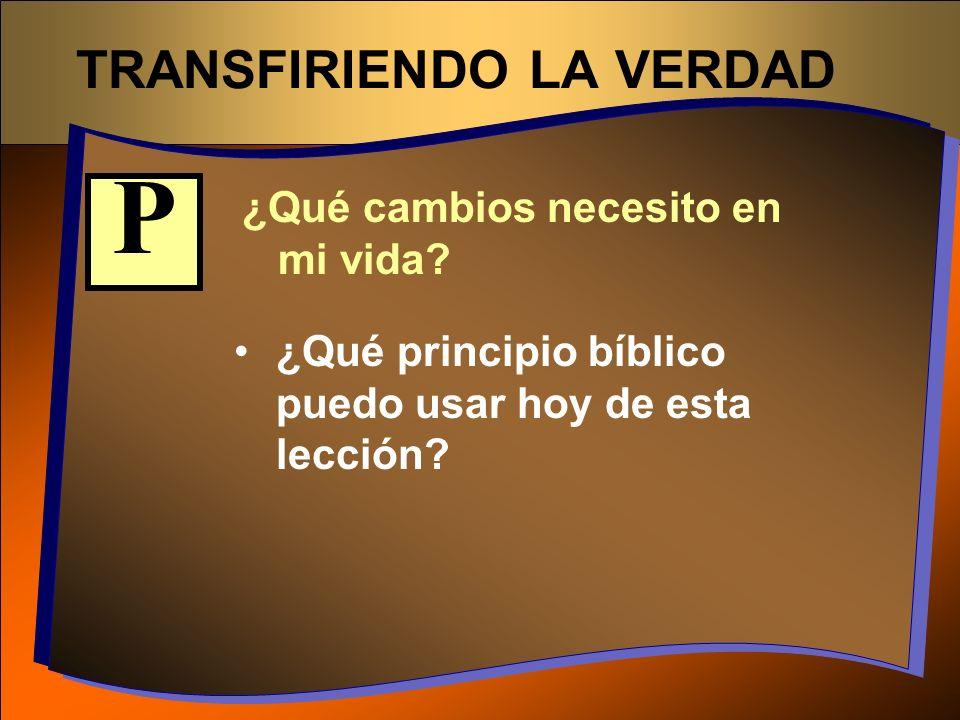 TRANSFIRIENDO LA VERDAD ¿Qué cambios necesito en mi vida? ¿Qué principio bíblico puedo usar hoy de esta lección? P