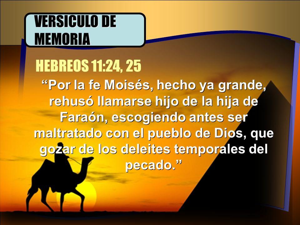 VERSICULO DE MEMORIA Por la fe Moisés, hecho ya grande, rehusó llamarse hijo de la hija de Faraón, escogiendo antes ser maltratado con el pueblo de Di