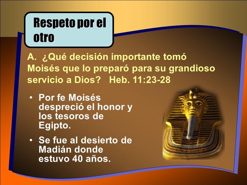 Respeto por el otro A. ¿Qué decisión importante tomó Moisés que lo preparó para su grandioso servicio a Dios? Heb. 11:23-28 Por fe Moisés despreció el