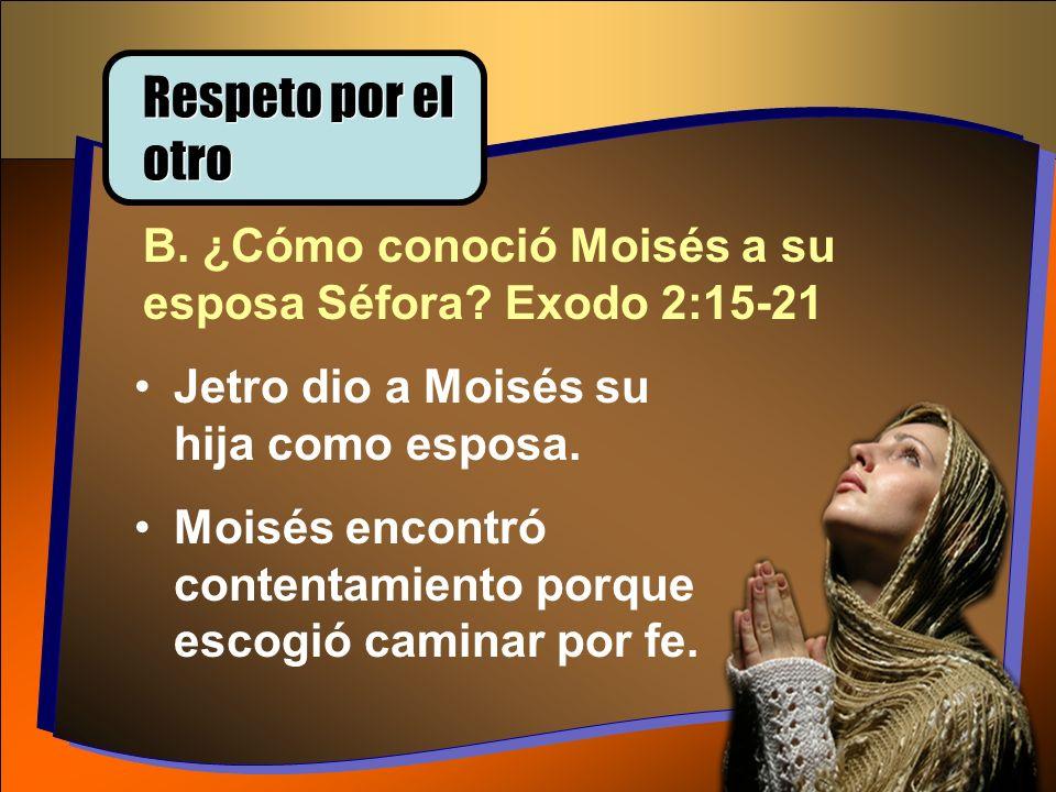 B. ¿Cómo conoció Moisés a su esposa Séfora? Exodo 2:15-21 Jetro dio a Moisés su hija como esposa. Moisés encontró contentamiento porque escogió camina