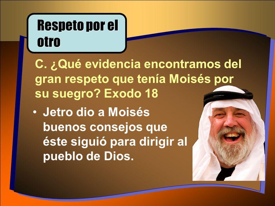 C. ¿Qué evidencia encontramos del gran respeto que tenía Moisés por su suegro? Exodo 18 Jetro dio a Moisés buenos consejos que éste siguió para dirigi