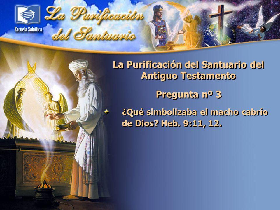 La Purificación del Santuario del Antiguo Testamento Pregunta nº 3 ¿Qué simbolizaba el macho cabrío de Dios? Heb. 9:11, 12.