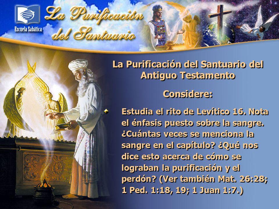 La Purificación del Santuario del Antiguo Testamento Considere: Estudia el rito de Levítico 16. Nota el énfasis puesto sobre la sangre. ¿Cuántas veces