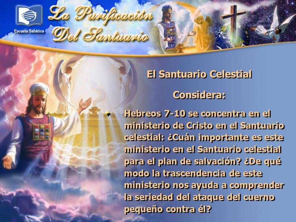 El Santuario Celestial Considera: Hebreos 7-10 se concentra en el ministerio de Cristo en el Santuario celestial: ¿Cuán importante es este ministerio