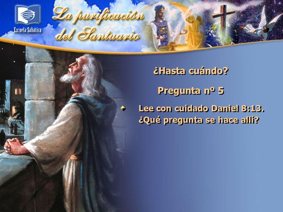 ¿Hasta cuándo? Pregunta nº 5 Lee con cuidado Daniel 8:13. ¿Qué pregunta se hace allí?
