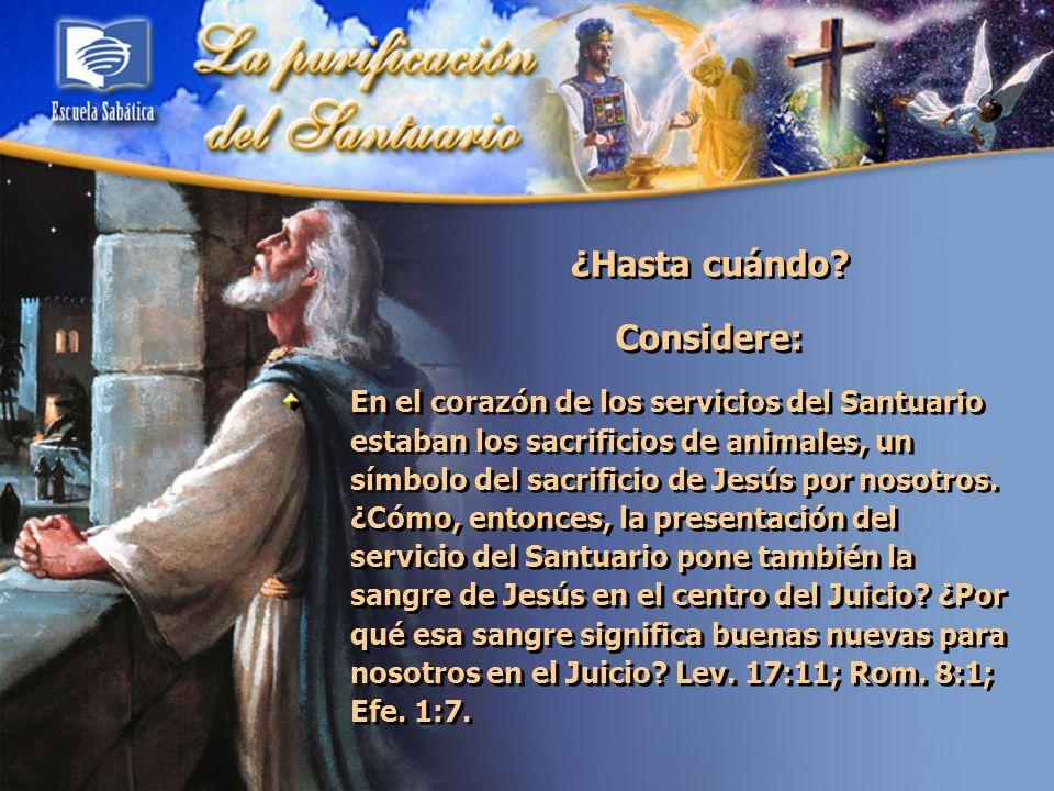 ¿Hasta cuándo? Considere: En el corazón de los servicios del Santuario estaban los sacrificios de animales, un símbolo del sacrificio de Jesús por nos