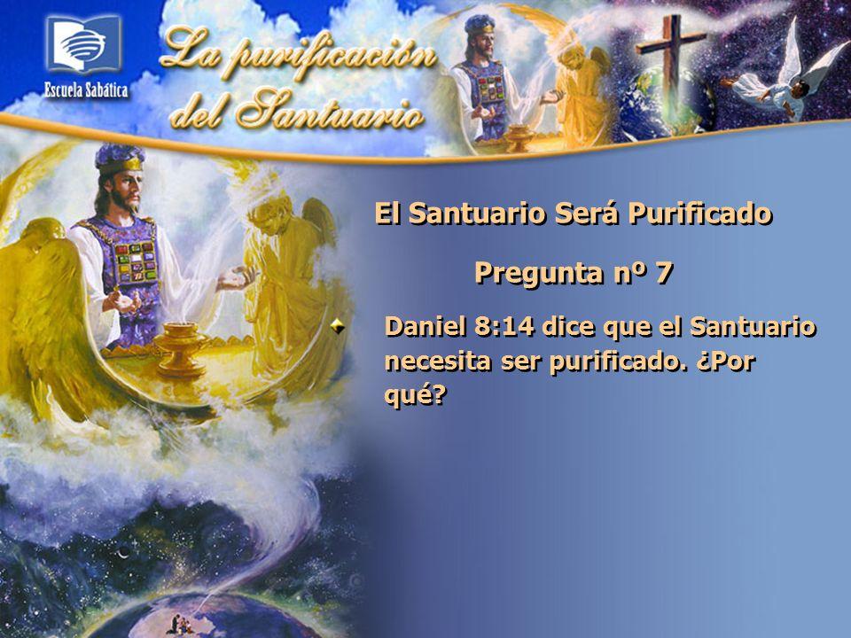 El Santuario Será Purificado Pregunta nº 7 Daniel 8:14 dice que el Santuario necesita ser purificado. ¿Por qué?
