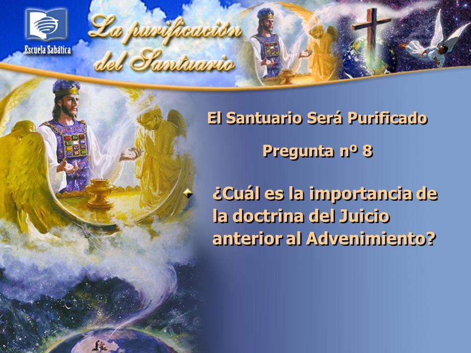 El Santuario Será Purificado Pregunta nº 8 ¿Cuál es la importancia de la doctrina del Juicio anterior al Advenimiento?