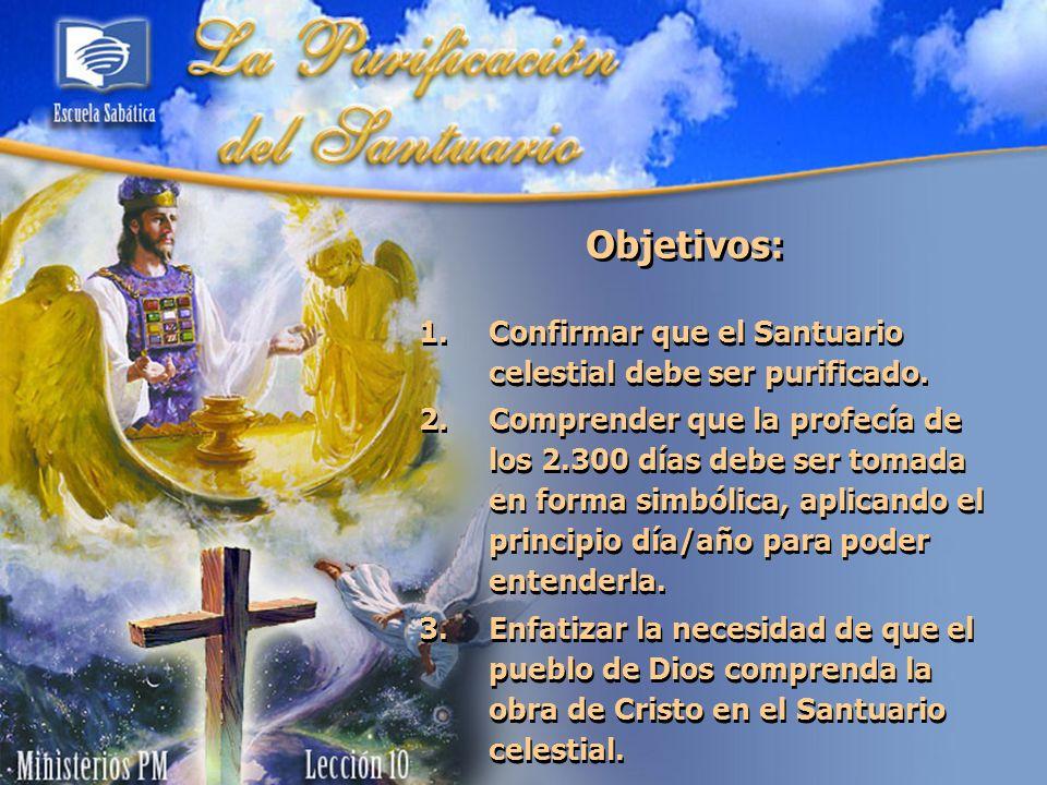 Objetivos: 1.Confirmar que el Santuario celestial debe ser purificado. 2.Comprender que la profecía de los 2.300 días debe ser tomada en forma simbóli