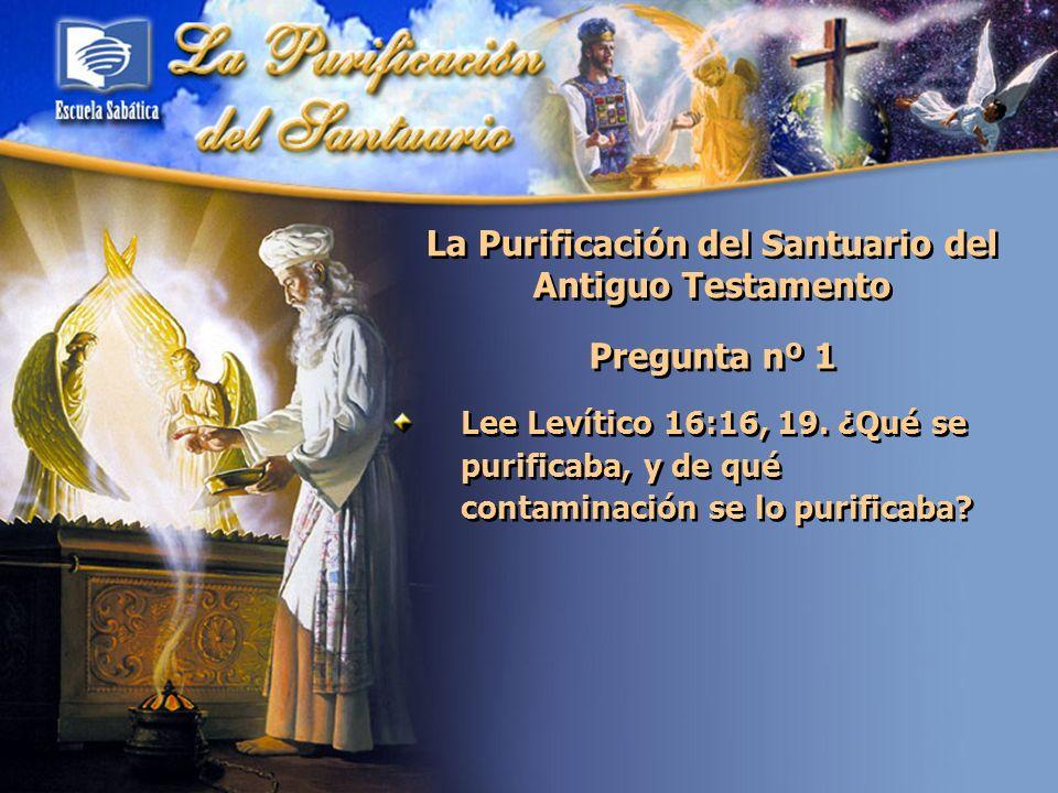La Purificación del Santuario del Antiguo Testamento Pregunta nº 1 Lee Levítico 16:16, 19. ¿Qué se purificaba, y de qué contaminación se lo purificaba