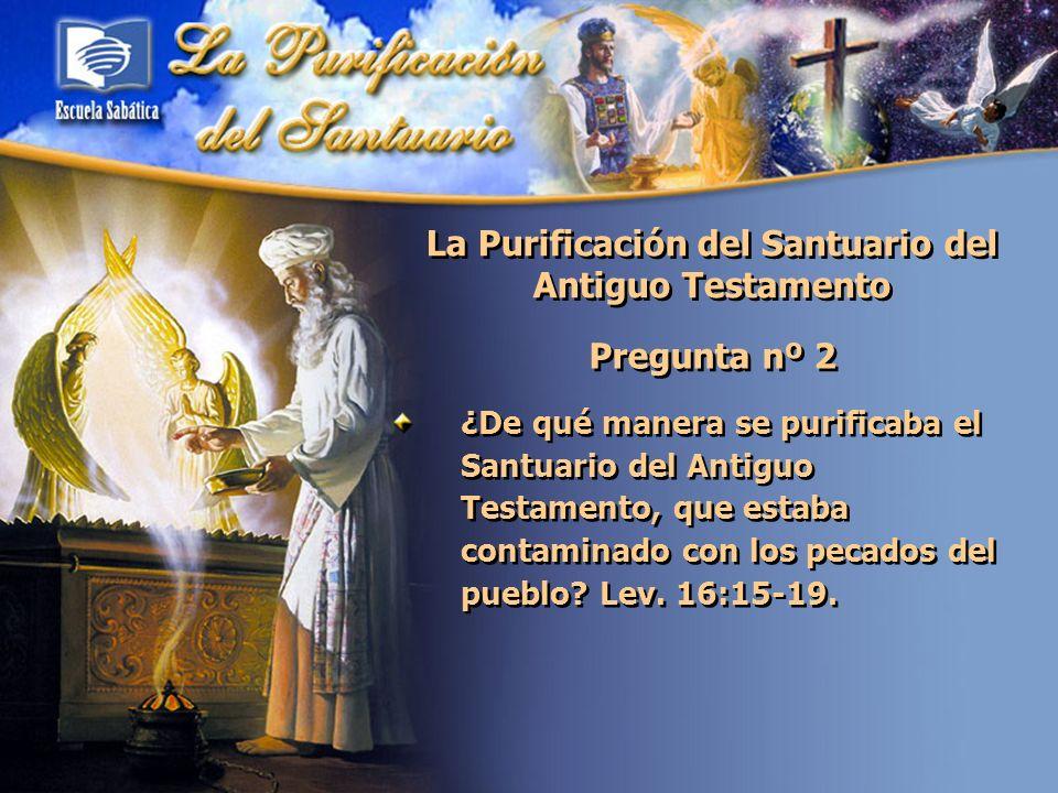 La Purificación del Santuario del Antiguo Testamento Pregunta nº 2 ¿De qué manera se purificaba el Santuario del Antiguo Testamento, que estaba contam