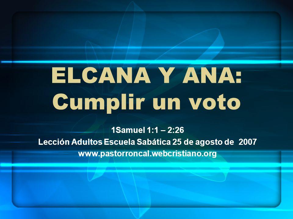 ELCANA Y ANA: Cumplir un voto 1Samuel 1:1 – 2:26 Lección Adultos Escuela Sabática 25 de agosto de 2007 www.pastorroncal.webcristiano.org