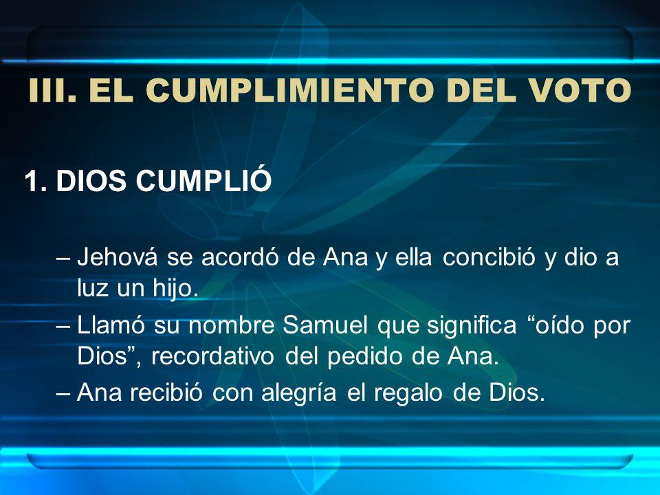 III. EL CUMPLIMIENTO DEL VOTO 1. DIOS CUMPLIÓ –Jehová se acordó de Ana y ella concibió y dio a luz un hijo. –Llamó su nombre Samuel que significa oído