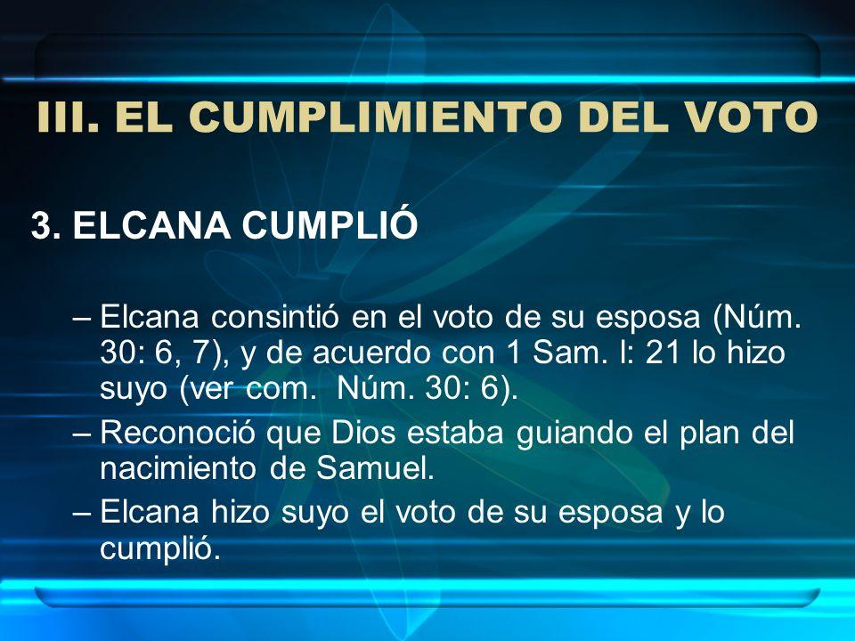 III. EL CUMPLIMIENTO DEL VOTO 3. ELCANA CUMPLIÓ –Elcana consintió en el voto de su esposa (Núm. 30: 6, 7), y de acuerdo con 1 Sam. l: 21 lo hizo suyo