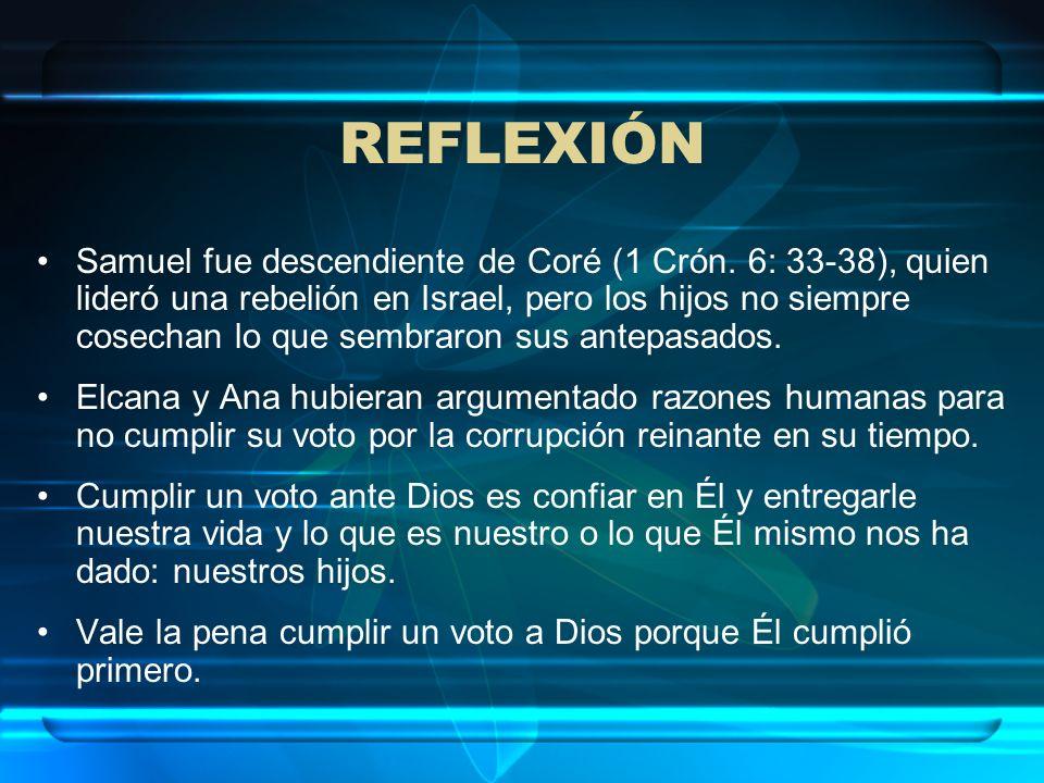 REFLEXIÓN Samuel fue descendiente de Coré (1 Crón. 6: 33-38), quien lideró una rebelión en Israel, pero los hijos no siempre cosechan lo que sembraron