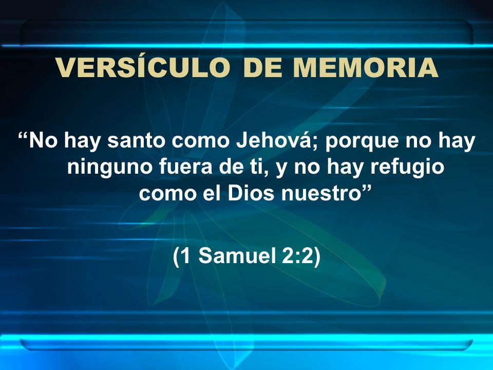 VERSÍCULO DE MEMORIA No hay santo como Jehová; porque no hay ninguno fuera de ti, y no hay refugio como el Dios nuestro (1 Samuel 2:2)