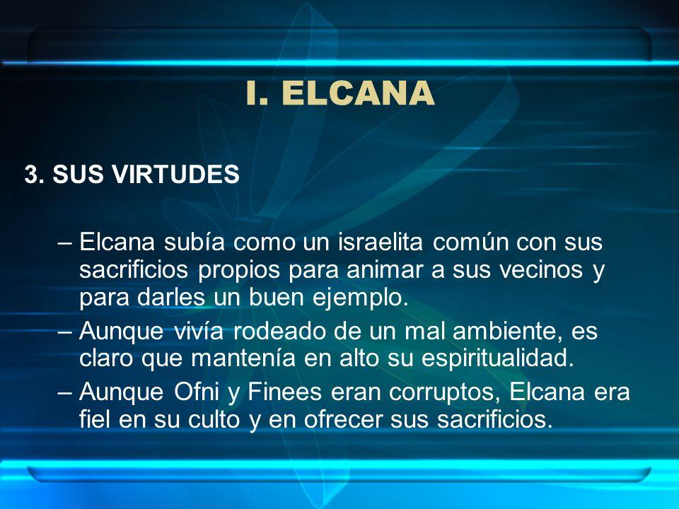 I. ELCANA 3. SUS VIRTUDES –Elcana subía como un israelita común con sus sacrificios propios para animar a sus vecinos y para darles un buen ejemplo. –