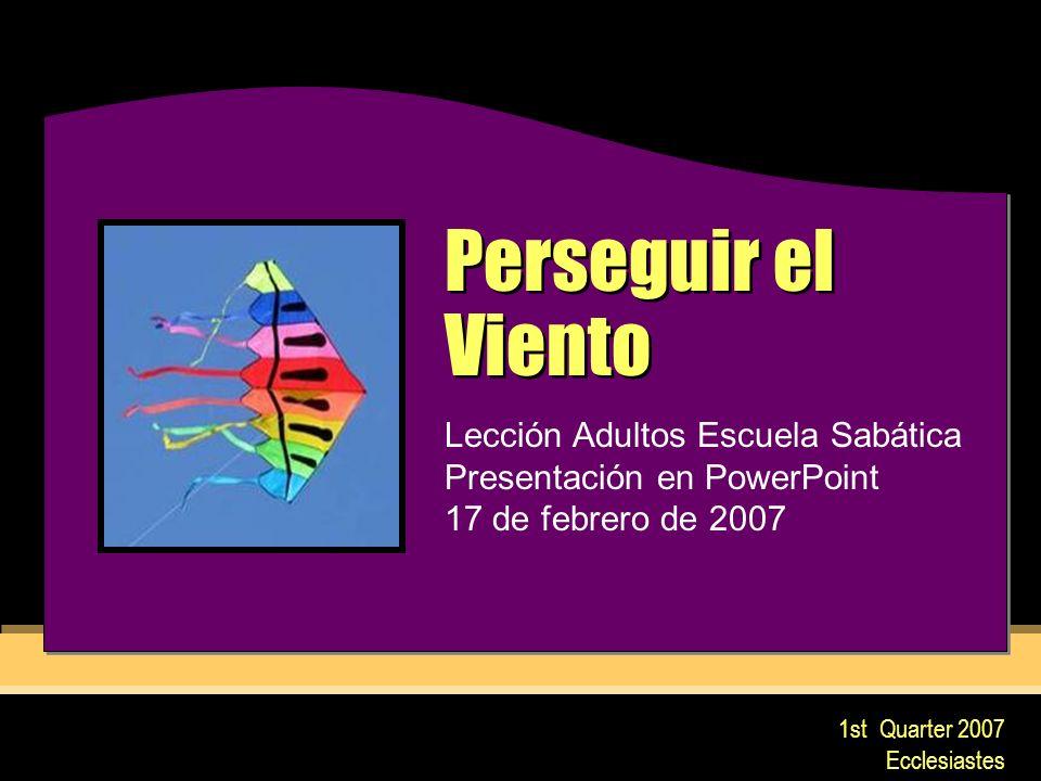 1st Quarter 2007 Ecclesiastes Perseguir el Viento Lección Adultos Escuela Sabática Presentación en PowerPoint 17 de febrero de 2007