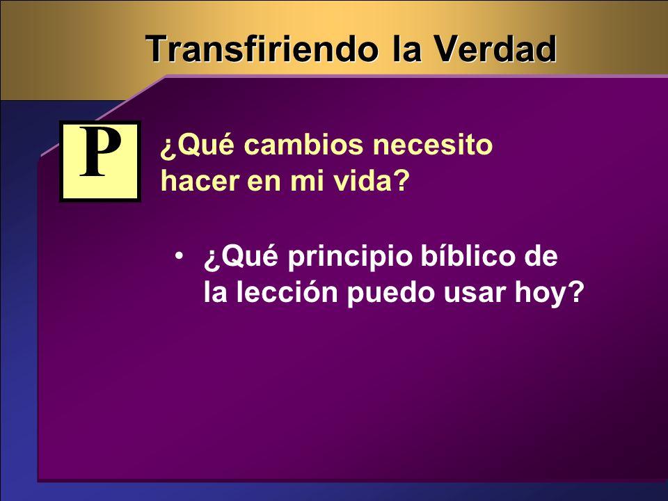 Transfiriendo la Verdad ¿Qué cambios necesito hacer en mi vida? ¿Qué principio bíblico de la lección puedo usar hoy? P