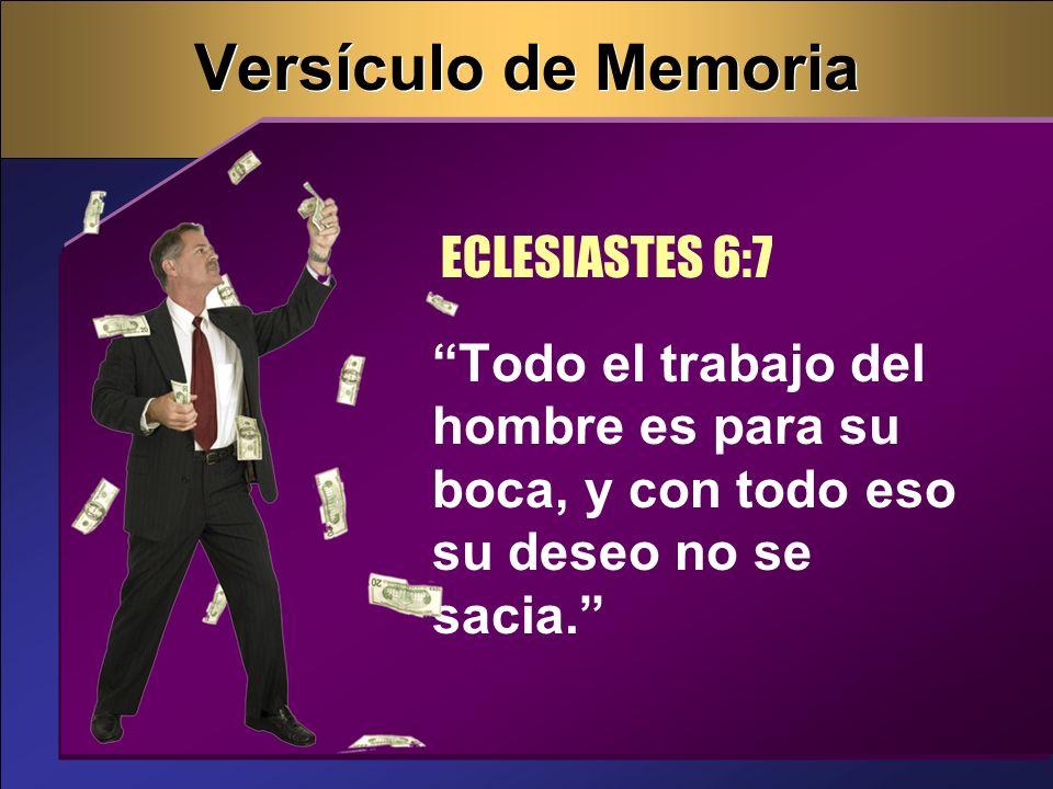 Versículo de Memoria Todo el trabajo del hombre es para su boca, y con todo eso su deseo no se sacia. ECLESIASTES 6:7
