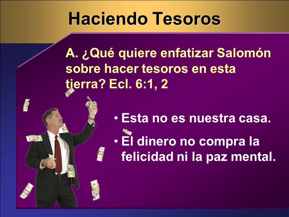 Haciendo Tesoros A. ¿Qué quiere enfatizar Salomón sobre hacer tesoros en esta tierra? Ecl. 6:1, 2 Esta no es nuestra casa. El dinero no compra la feli